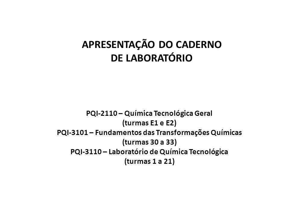 PQI-2110 – Química Tecnológica Geral (turmas E1 e E2) PQI-3101 – Fundamentos das Transformações Químicas (turmas 30 a 33) PQI-3110 – Laboratório de Química Tecnológica (turmas 1 a 21) APRESENTAÇÃO DO CADERNO DE LABORATÓRIO