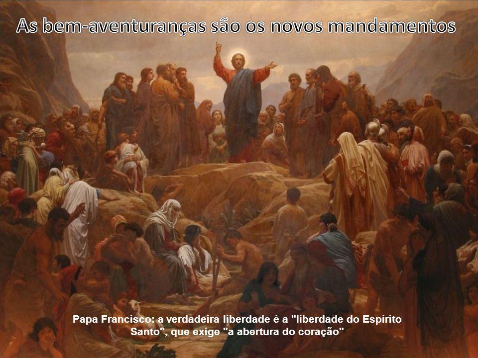Papa Francisco: a verdadeira liberdade é a liberdade do Espírito Santo , que exige a abertura do coração