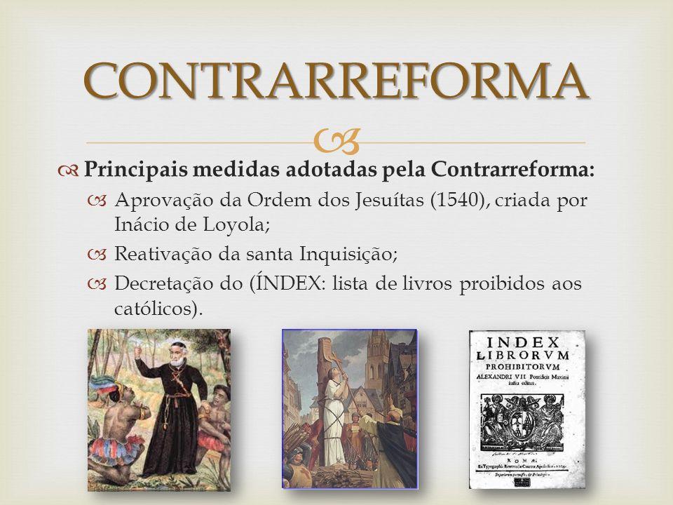 CONTRARREFORMA Principais medidas adotadas pela Contrarreforma: Aprovação da Ordem dos Jesuítas (1540), criada por Inácio de Loyola; Reativação da san