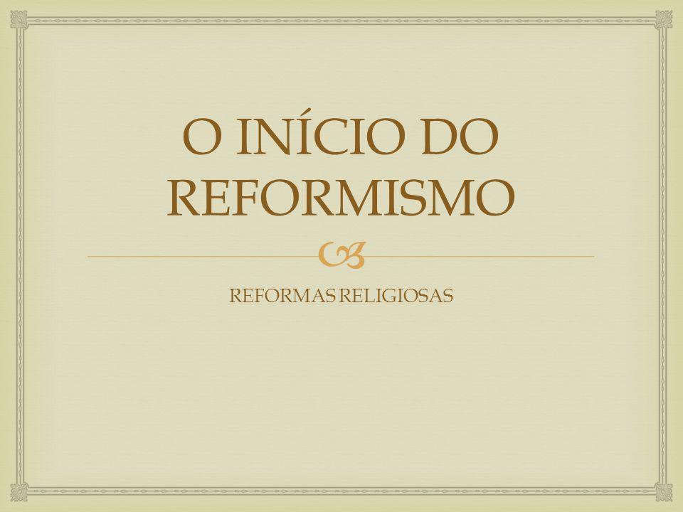 O INÍCIO DO REFORMISMO REFORMAS RELIGIOSAS