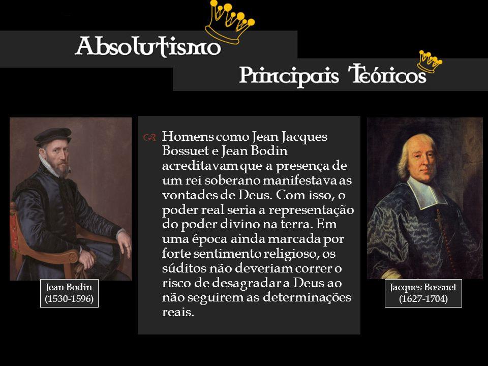 Homens como Jean Jacques Bossuet e Jean Bodin acreditavam que a presença de um rei soberano manifestava as vontades de Deus. Com isso, o poder real se
