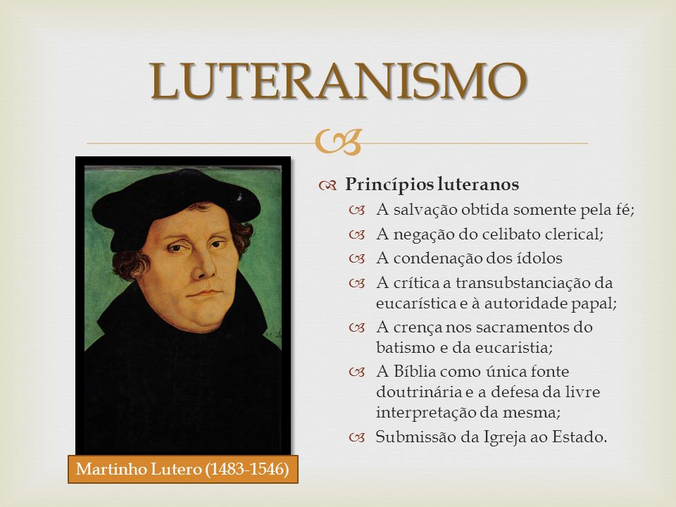 LUTERANISMO Princípios luteranos A salvação obtida somente pela fé; A negação do celibato clerical; A condenação dos ídolos A crítica a transubstancia