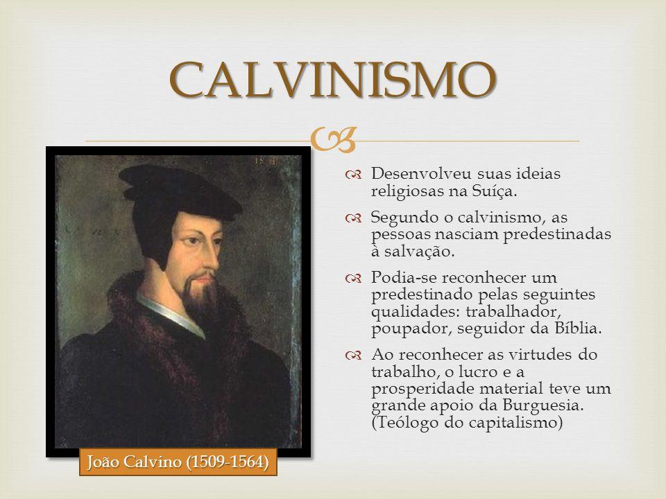 CALVINISMO Desenvolveu suas ideias religiosas na Suíça. Segundo o calvinismo, as pessoas nasciam predestinadas à salvação. Podia-se reconhecer um pred
