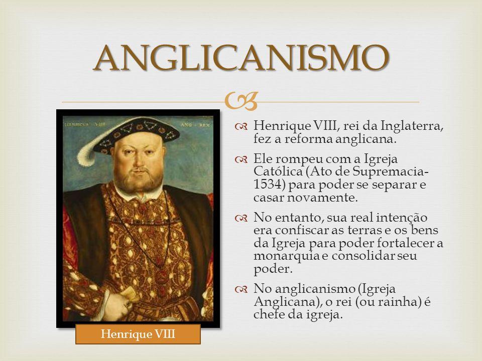 ANGLICANISMO Henrique VIII, rei da Inglaterra, fez a reforma anglicana. Ele rompeu com a Igreja Católica (Ato de Supremacia- 1534) para poder se separ