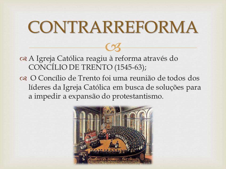 A Igreja Católica reagiu à reforma através do CONCÍLIO DE TRENTO (1545-63); O Concílio de Trento foi uma reunião de todos dos líderes da Igreja Católi