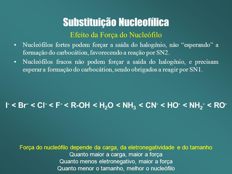 Substituição Nucleofílica Efeito da Força do Nucleófilo Nucleófilos fortes podem forçar a saída do halogênio, não esperando a formação do carbocátion,