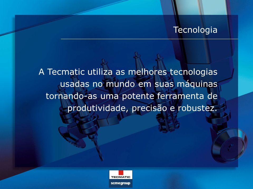 Tecnologia A Tecmatic utiliza as melhores tecnologias usadas no mundo em suas máquinas tornando-as uma potente ferramenta de produtividade, precisão e
