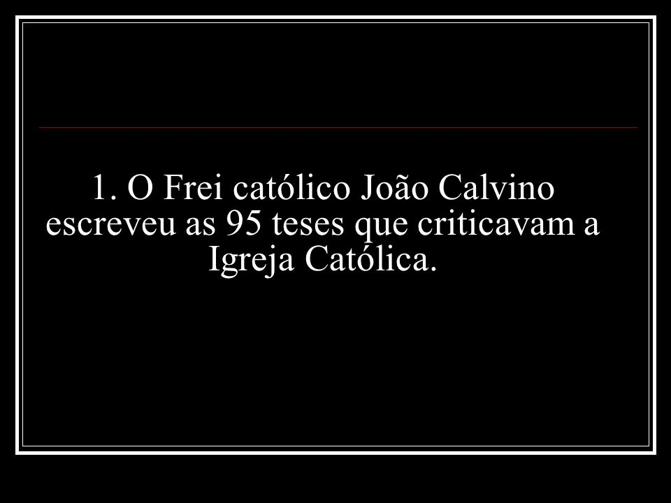 1. O Frei católico João Calvino escreveu as 95 teses que criticavam a Igreja Católica.