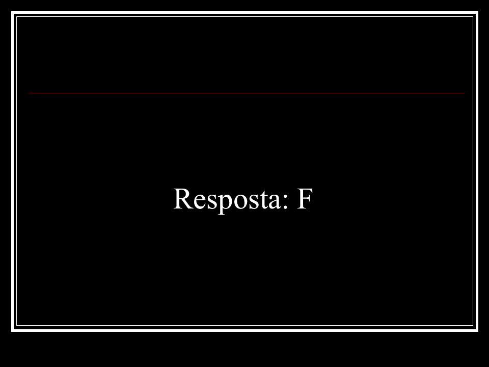 Resposta: F