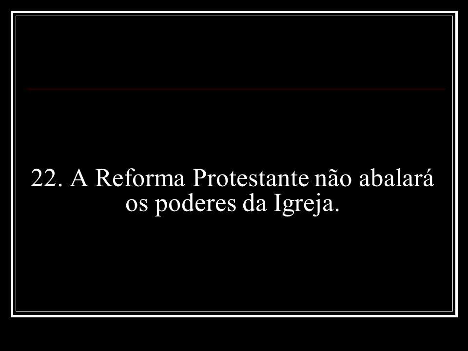 22. A Reforma Protestante não abalará os poderes da Igreja.