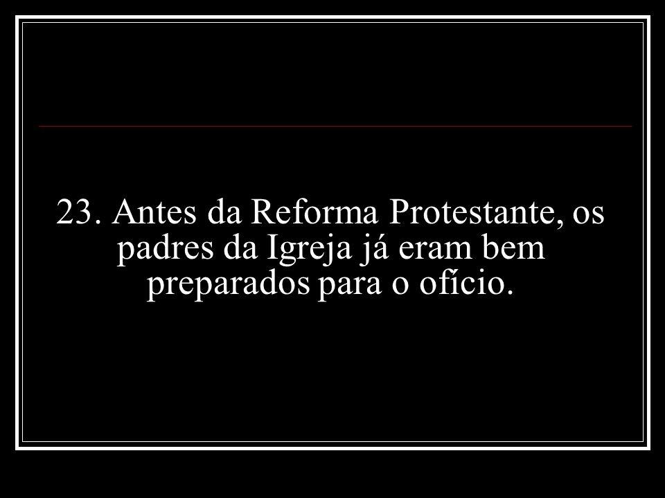 23. Antes da Reforma Protestante, os padres da Igreja já eram bem preparados para o ofício.