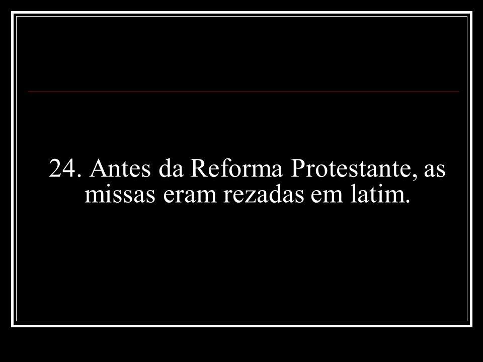 24. Antes da Reforma Protestante, as missas eram rezadas em latim.