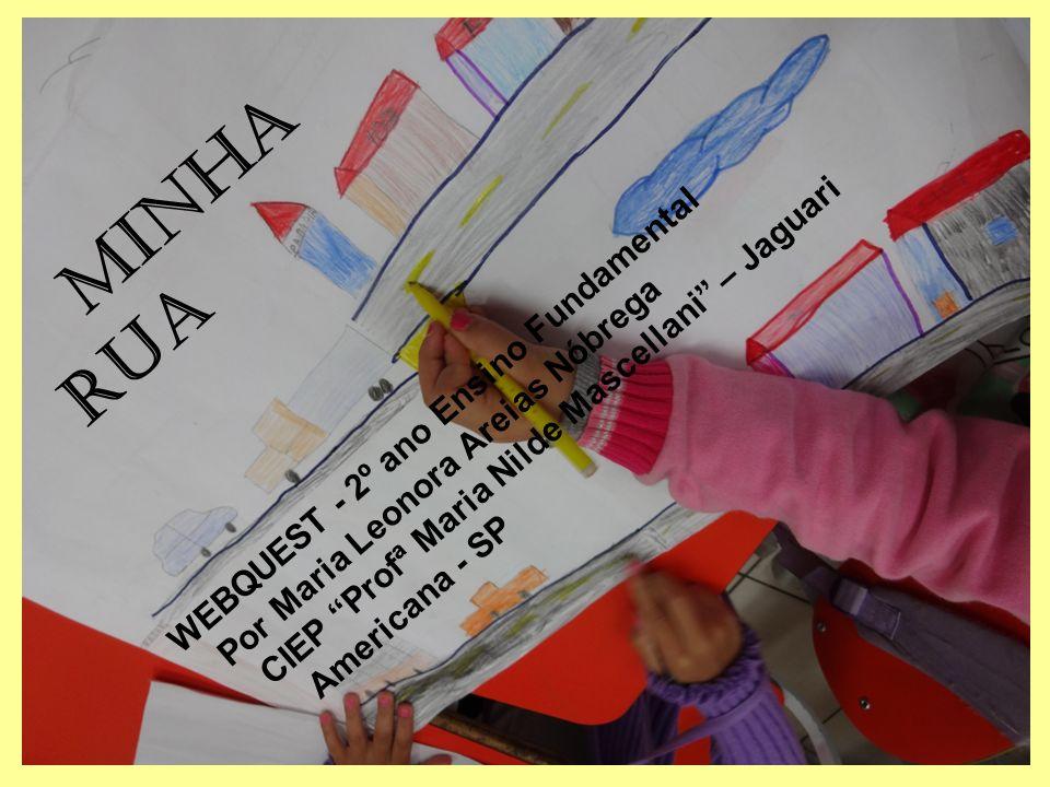 MINHA RUA WEBQUEST - 2º ano Ensino Fundamental Por Maria Leonora Areias Nóbrega CIEP Profª Maria Nilde Mascellani – Jaguari Americana - SP
