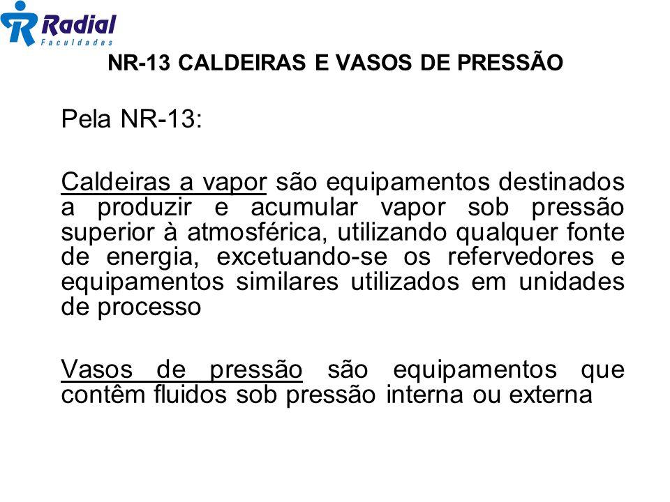 Pela NR-13: Caldeiras a vapor são equipamentos destinados a produzir e acumular vapor sob pressão superior à atmosférica, utilizando qualquer fonte de