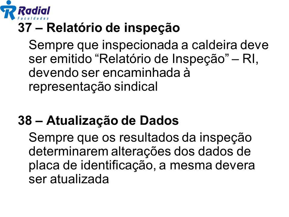 37 – Relatório de inspeção Sempre que inspecionada a caldeira deve ser emitido Relatório de Inspeção – RI, devendo ser encaminhada à representação sin