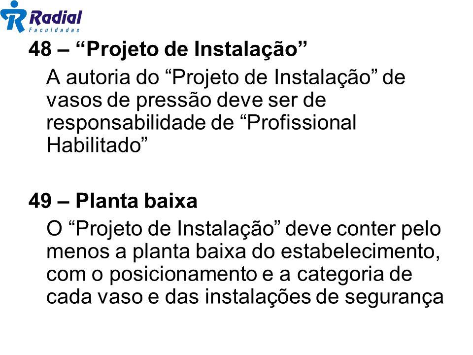 48 – Projeto de Instalação A autoria do Projeto de Instalação de vasos de pressão deve ser de responsabilidade de Profissional Habilitado 49 – Planta