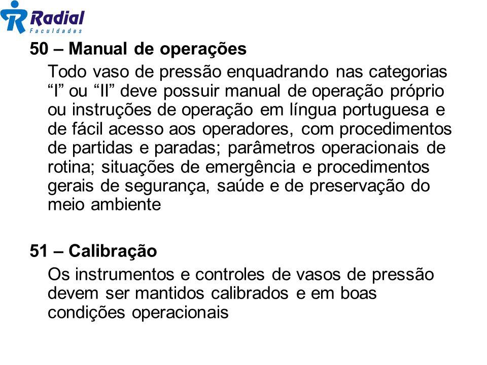 50 – Manual de operações Todo vaso de pressão enquadrando nas categorias I ou II deve possuir manual de operação próprio ou instruções de operação em