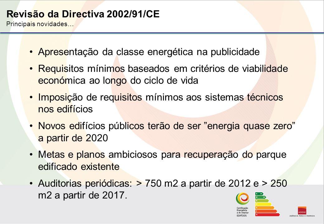 Revisão da Directiva 2002/91/CE Principais novidades… Apresentação da classe energética na publicidade Requisitos mínimos baseados em critérios de viabilidade económica ao longo do ciclo de vida Imposição de requisitos mínimos aos sistemas técnicos nos edifícios Novos edifícios públicos terão de ser energia quase zero a partir de 2020 Metas e planos ambiciosos para recuperação do parque edificado existente Auditorias periódicas: > 750 m2 a partir de 2012 e > 250 m2 a partir de 2017.