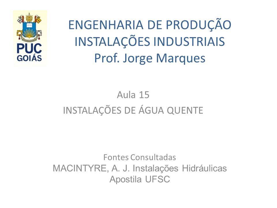 ENGENHARIA DE PRODUÇÃO INSTALAÇÕES INDUSTRIAIS Prof. Jorge Marques Aula 15 INSTALAÇÕES DE ÁGUA QUENTE Fontes Consultadas MACINTYRE, A. J. Instalações