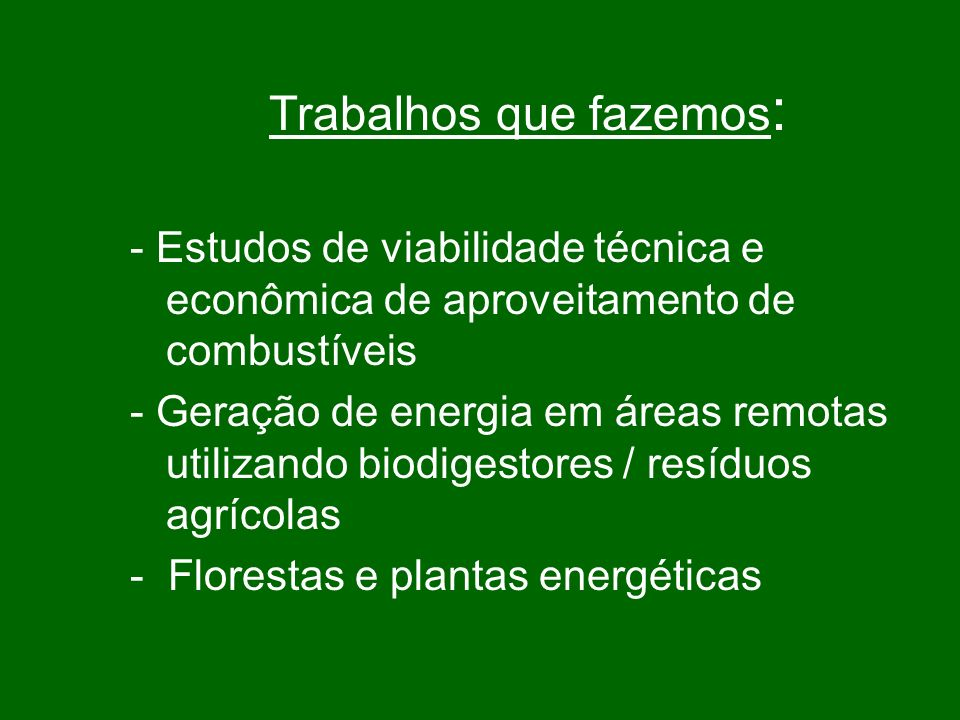 Trabalhos que fazemos : - Estudos de viabilidade técnica e econômica de aproveitamento de combustíveis - Geração de energia em áreas remotas utilizando biodigestores / resíduos agrícolas - Florestas e plantas energéticas