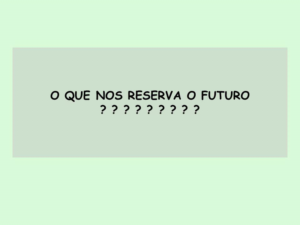 O QUE NOS RESERVA O FUTURO ? ? ? ? ? ? ? ? ?