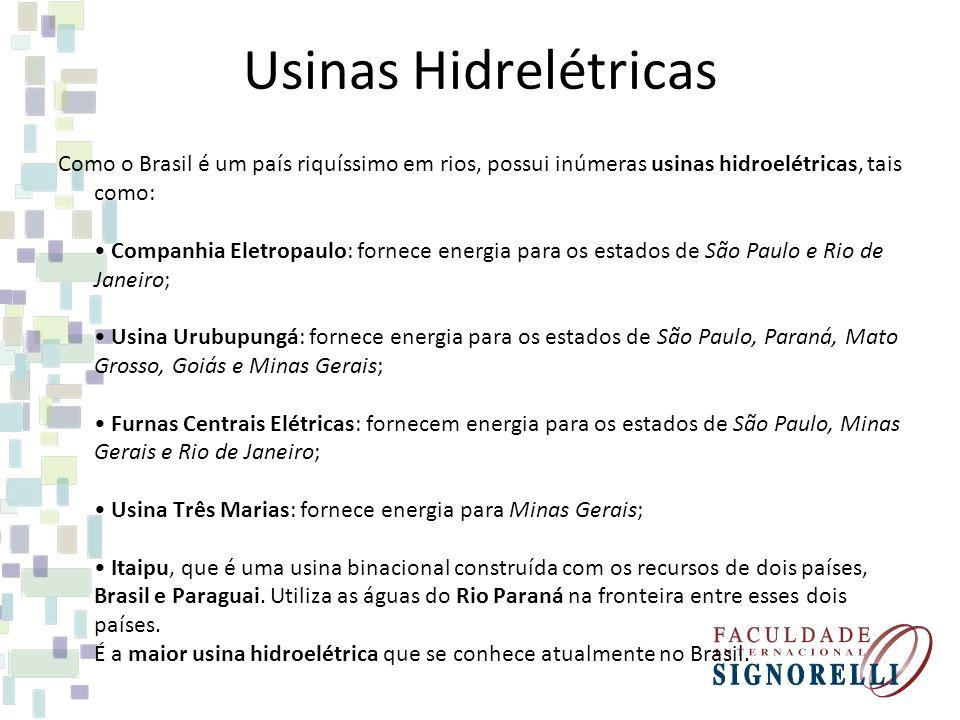 Usinas Hidrelétricas Como o Brasil é um país riquíssimo em rios, possui inúmeras usinas hidroelétricas, tais como: Companhia Eletropaulo: fornece energia para os estados de São Paulo e Rio de Janeiro; Usina Urubupungá: fornece energia para os estados de São Paulo, Paraná, Mato Grosso, Goiás e Minas Gerais; Furnas Centrais Elétricas: fornecem energia para os estados de São Paulo, Minas Gerais e Rio de Janeiro; Usina Três Marias: fornece energia para Minas Gerais; Itaipu, que é uma usina binacional construída com os recursos de dois países, Brasil e Paraguai.