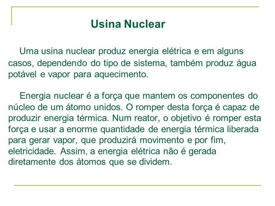 Usina Nuclear Uma usina nuclear produz energia elétrica e em alguns casos, dependendo do tipo de sistema, também produz água potável e vapor para aquecimento.