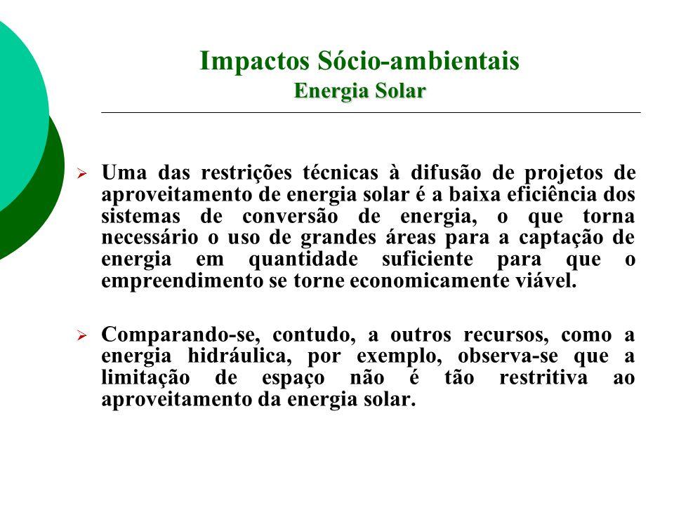 Impactos Sócio-ambientais Energia Solar Uma das restrições técnicas à difusão de projetos de aproveitamento de energia solar é a baixa eficiência dos sistemas de conversão de energia, o que torna necessário o uso de grandes áreas para a captação de energia em quantidade suficiente para que o empreendimento se torne economicamente viável.