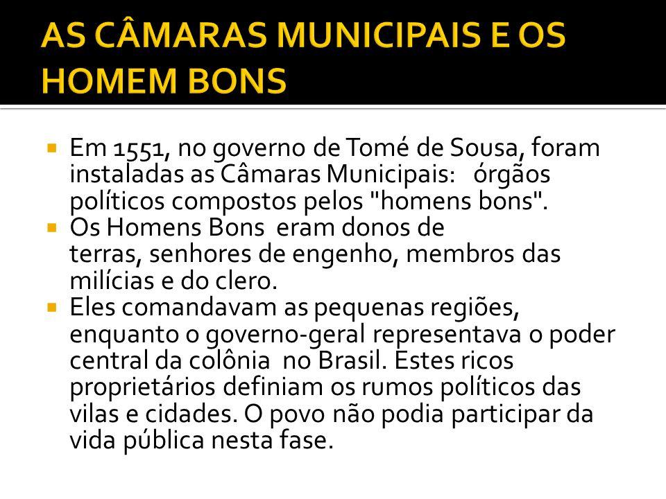 Em 1551, no governo de Tomé de Sousa, foram instaladas as Câmaras Municipais: órgãos políticos compostos pelos homens bons .