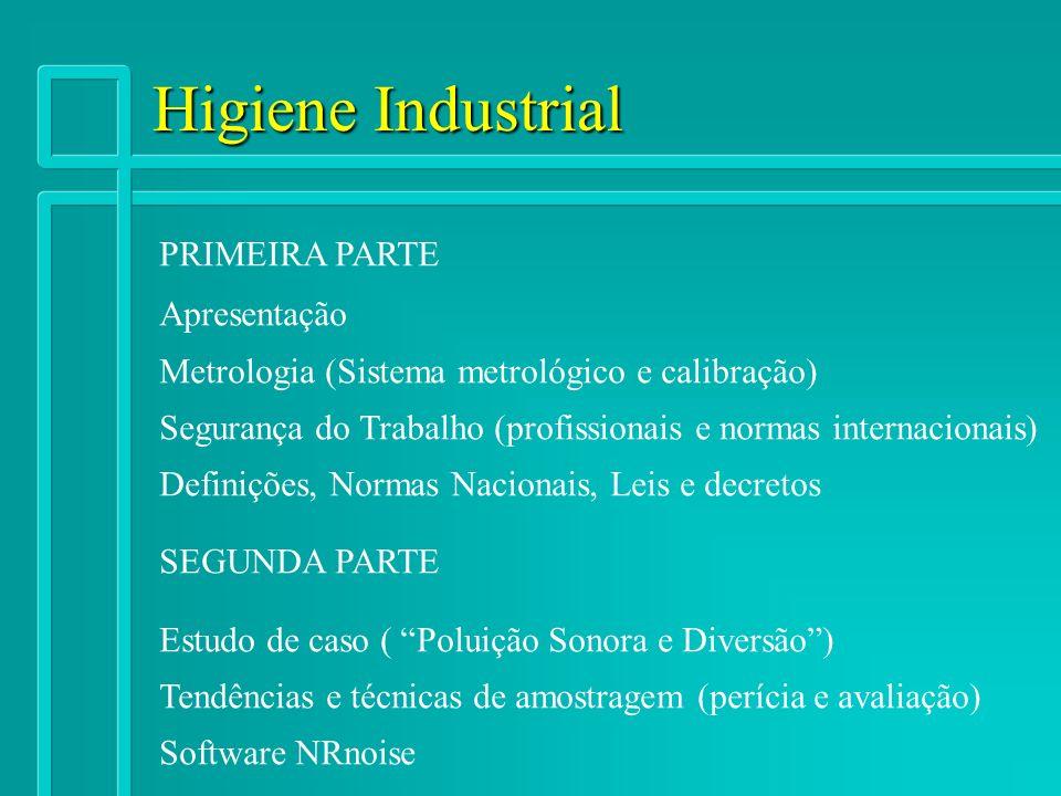 Higiene Industrial PRIMEIRA PARTE Apresentação Metrologia (Sistema metrológico e calibração) Segurança do Trabalho (profissionais e normas internacion