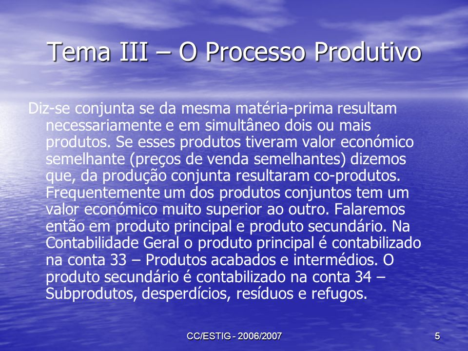 CC/ESTIG - 2006/20075 Tema III – O Processo Produtivo Diz-se conjunta se da mesma matéria-prima resultam necessariamente e em simultâneo dois ou mais