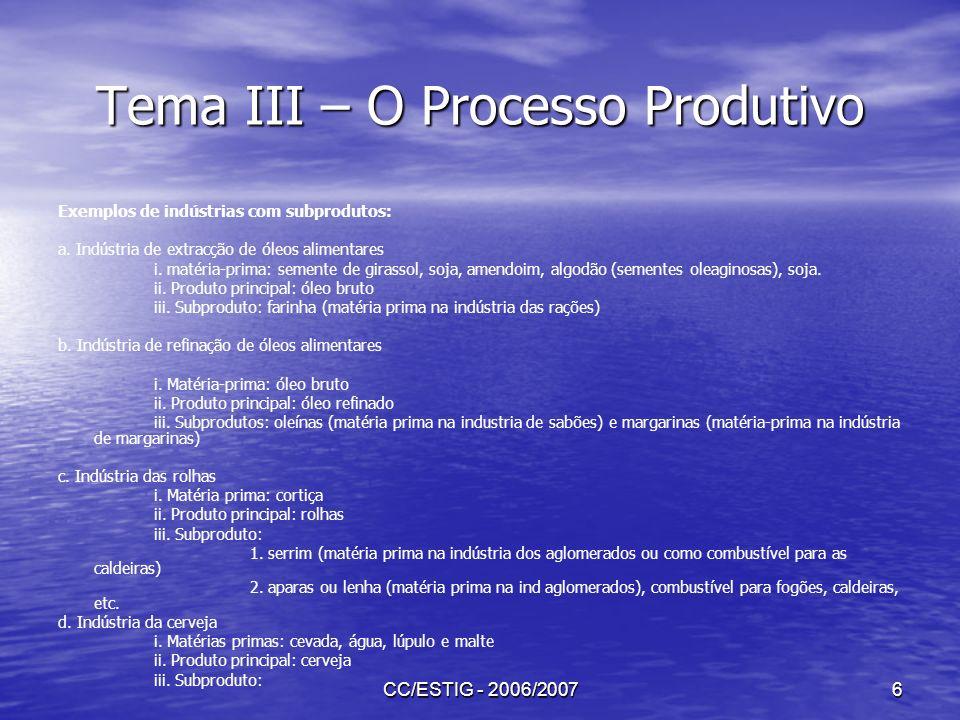 CC/ESTIG - 2006/20077 Tema III – O Processo Produtivo Quando há produção da qual resulta um subproduto, os critérios normais de custeio da produção, conduzem geralmente a um custo para o subproduto superior ao seu valor de venda, o que não faria sentido em termos económicos.