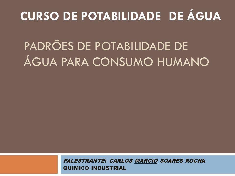 CURSO DE POTABILIDADE DE ÁGUA PADRÕES DE POTABILIDADE DE ÁGUA PARA CONSUMO HUMANO PALESTRANTE: CARLOS MARCIO SOARES ROCHA QUÍMICO INDUSTRIAL