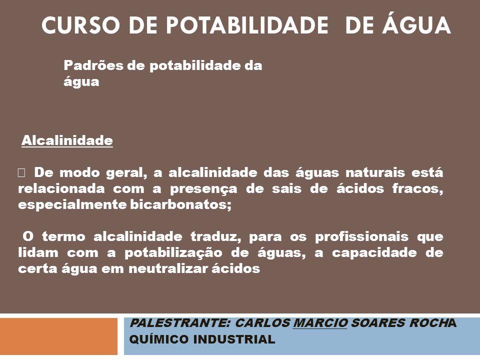 PALESTRANTE: CARLOS MARCIO SOARES ROCHA QUÍMICO INDUSTRIAL Padrões de potabilidade da água Alcalinidade De modo geral, a alcalinidade das águas natura