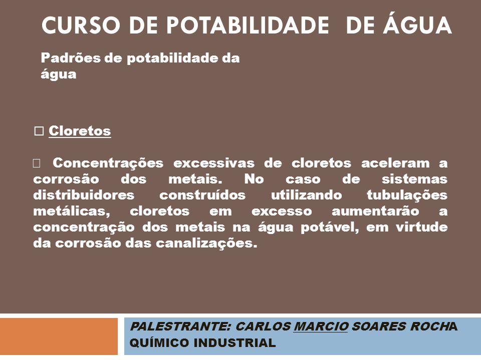 PALESTRANTE: CARLOS MARCIO SOARES ROCHA QUÍMICO INDUSTRIAL Padrões de potabilidade da água Cloretos Concentrações excessivas de cloretos aceleram a co