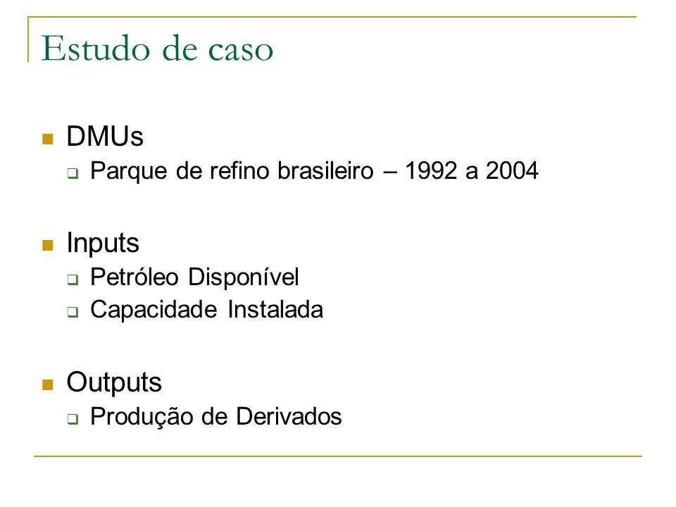 Estudo de caso DMUs Parque de refino brasileiro – 1992 a 2004 Inputs Petróleo Disponível Capacidade Instalada Outputs Produção de Derivados