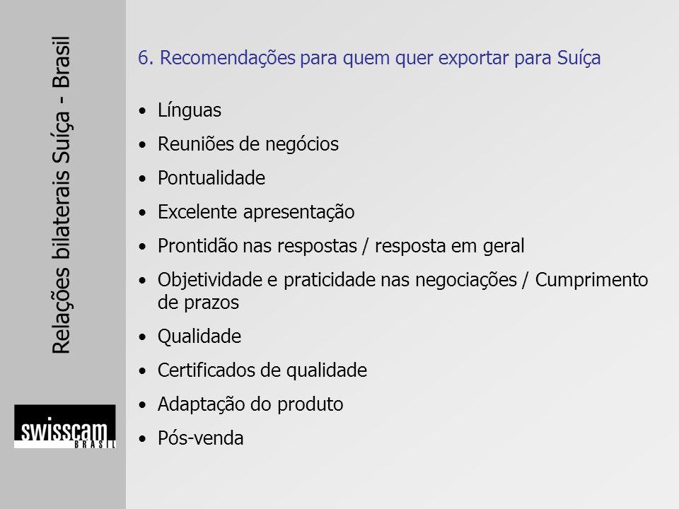 Relações bilaterais Suíça - Brasil 6. Recomendações para quem quer exportar para Suíça Línguas Reuniões de negócios Pontualidade Excelente apresentaçã