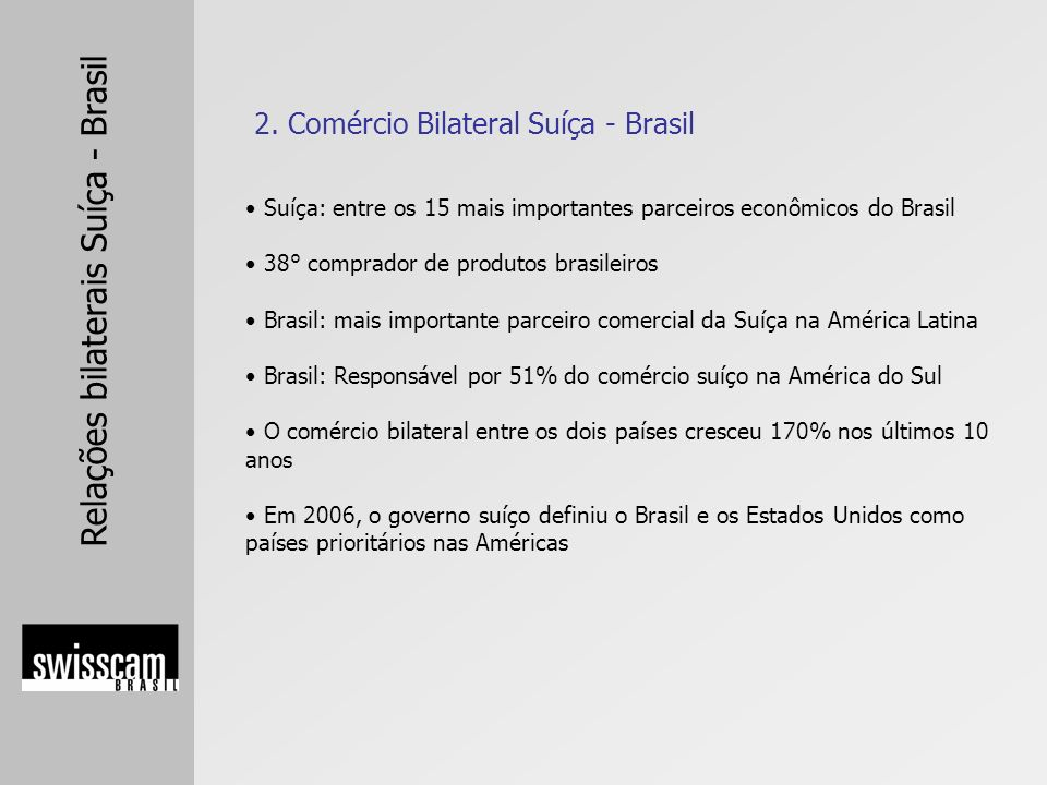 Relações bilaterais Suíça - Brasil Balanço Comercial Suíça – Brasil 2005 Exportações suíçasUS$ 1,219 bilhões (+13,05%) Importações suíçasUS$ 534 milhões (+ 53,28%) Balanço Comercial Suíça – Brasil 2006 (até outubro) Exportações suíçasUS$ 1,068 bilhões (+8,04%) Importações suíçasUS$ 652 milhões (+ 65,31%) 2.1.