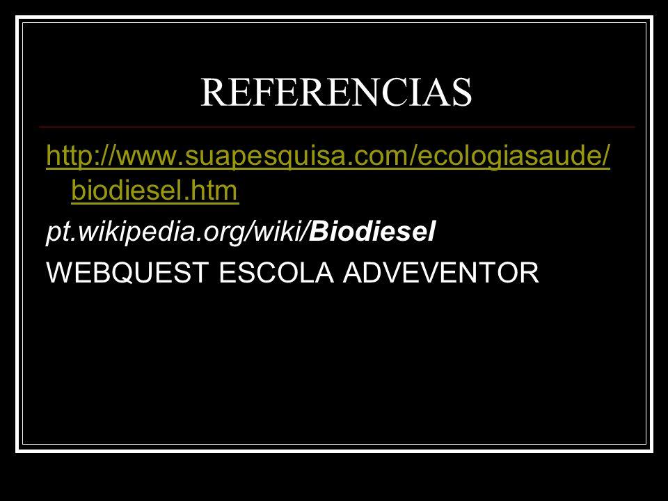REFERENCIAS http://www.suapesquisa.com/ecologiasaude/ biodiesel.htm pt.wikipedia.org/wiki/Biodiesel WEBQUEST ESCOLA ADVEVENTOR