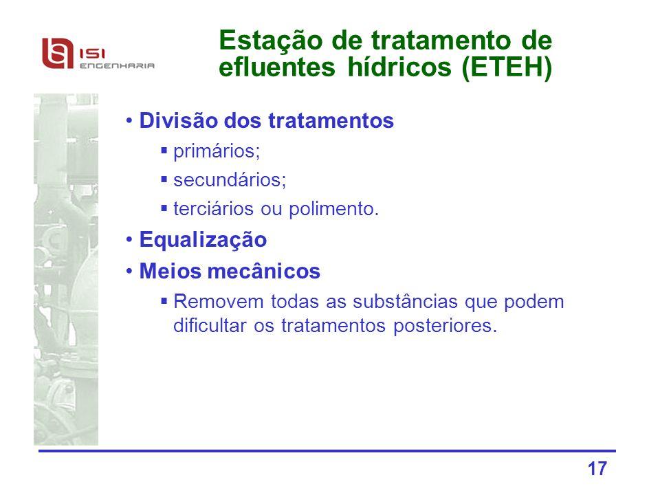 17 Estação de tratamento de efluentes hídricos (ETEH) Divisão dos tratamentos primários; secundários; terciários ou polimento. Equalização Meios mecân