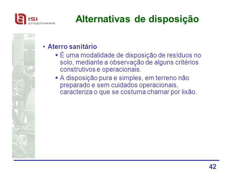 42 Alternativas de disposição Aterro sanitário É uma modalidade de disposição de resíduos no solo, mediante a observação de alguns critérios construti