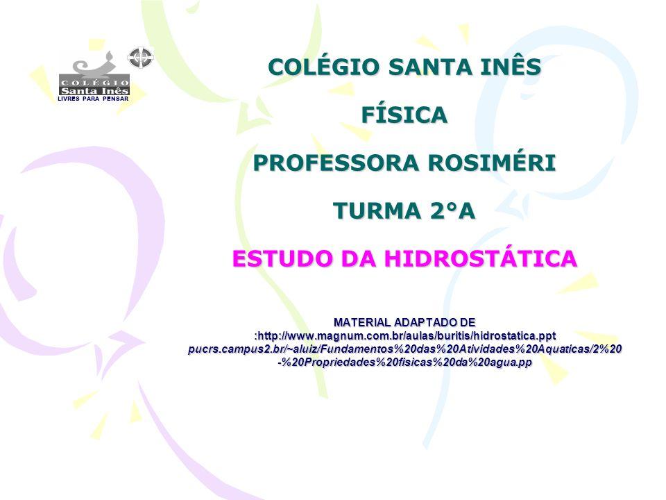 COLÉGIO SANTA INÊS FÍSICA PROFESSORA ROSIMÉRI TURMA 2°A ESTUDO DA HIDROSTÁTICA MATERIAL ADAPTADO DE :http://www.magnum.com.br/aulas/buritis/hidrostatica.ppt pucrs.campus2.br/~aluiz/Fundamentos%20das%20Atividades%20Aquaticas/2%20 -%20Propriedades%20fisicas%20da%20agua.pp LIVRES PARA PENSAR