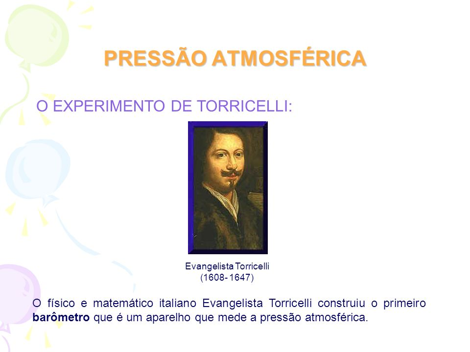 PRESSÃO ATMOSFÉRICA O físico e matemático italiano Evangelista Torricelli construiu o primeiro barômetro que é um aparelho que mede a pressão atmosfér