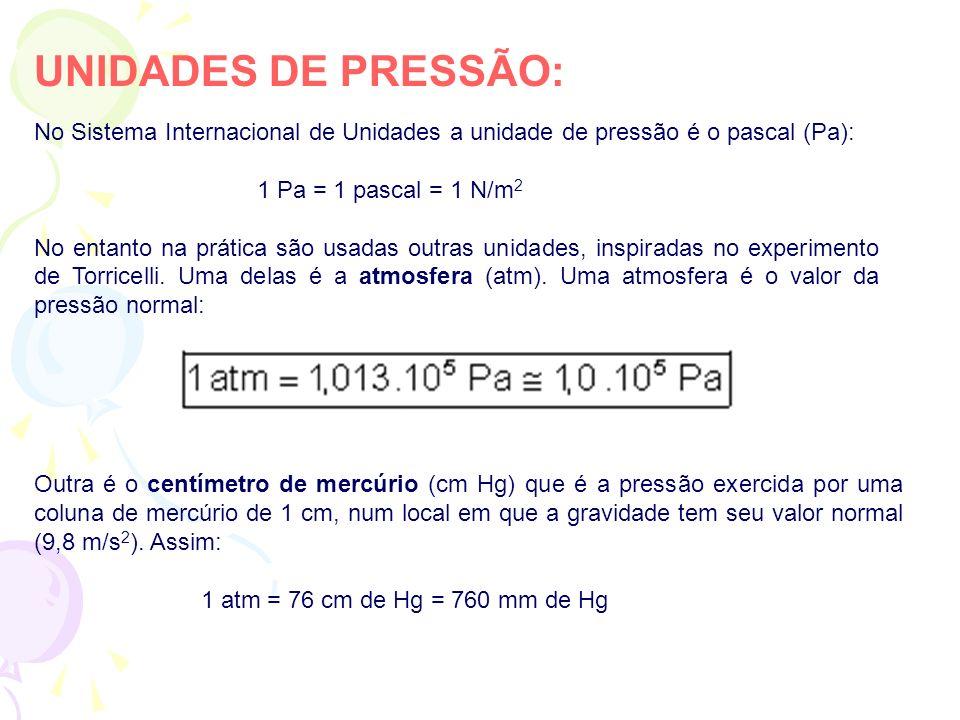 UNIDADES DE PRESSÃO: No Sistema Internacional de Unidades a unidade de pressão é o pascal (Pa): 1 Pa = 1 pascal = 1 N/m 2 No entanto na prática são us