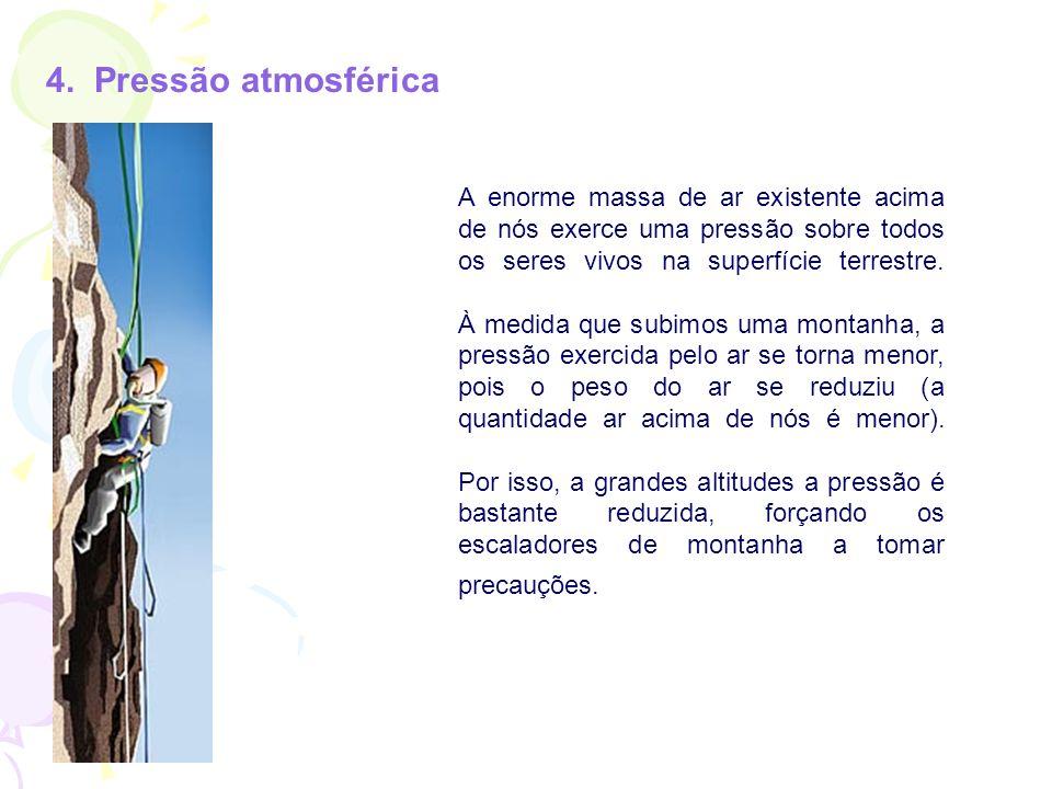 4. Pressão atmosférica A enorme massa de ar existente acima de nós exerce uma pressão sobre todos os seres vivos na superfície terrestre. À medida que