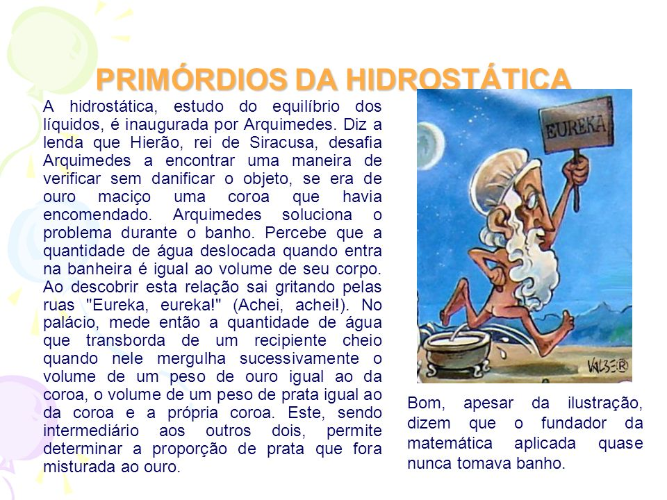 PRIMÓRDIOS DA HIDROSTÁTICA A hidrostática, estudo do equilíbrio dos líquidos, é inaugurada por Arquimedes. Diz a lenda que Hierão, rei de Siracusa, de