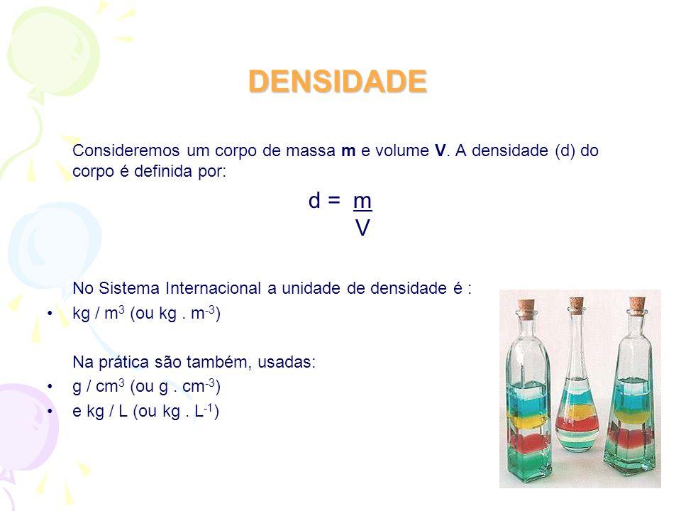 DENSIDADE Consideremos um corpo de massa m e volume V. A densidade (d) do corpo é definida por: d = m V No Sistema Internacional a unidade de densidad