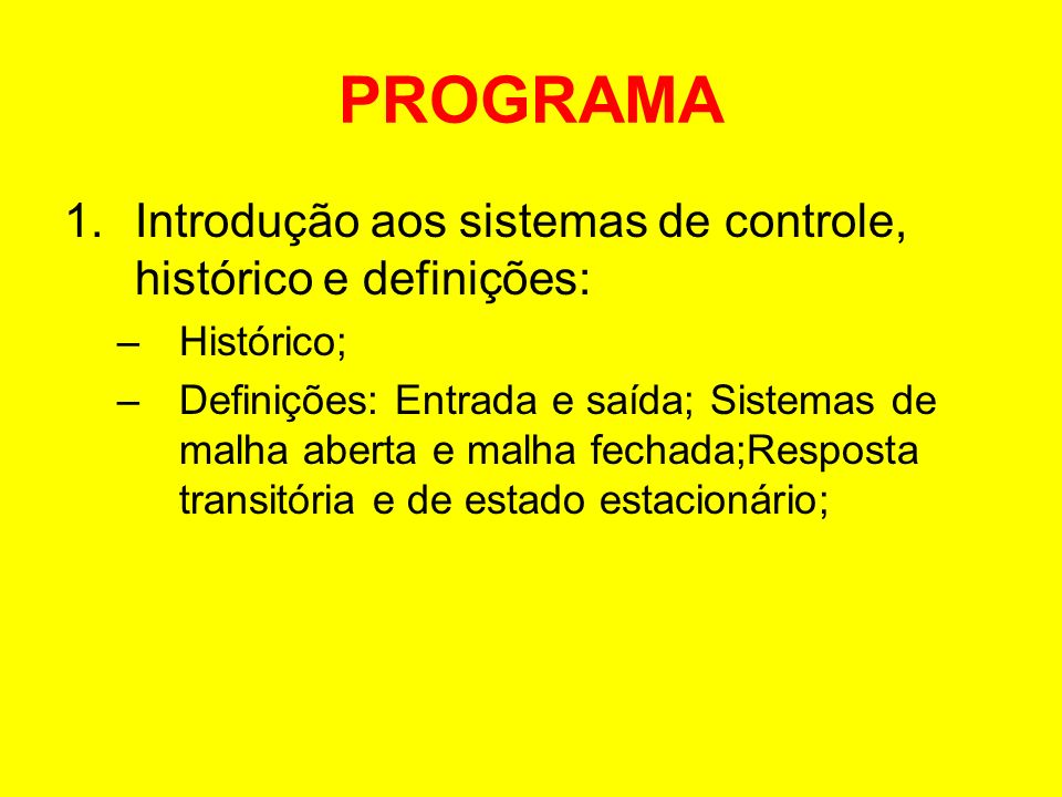 PROGRAMA 1.Introdução aos sistemas de controle, histórico e definições: –Histórico; –Definições: Entrada e saída; Sistemas de malha aberta e malha fec