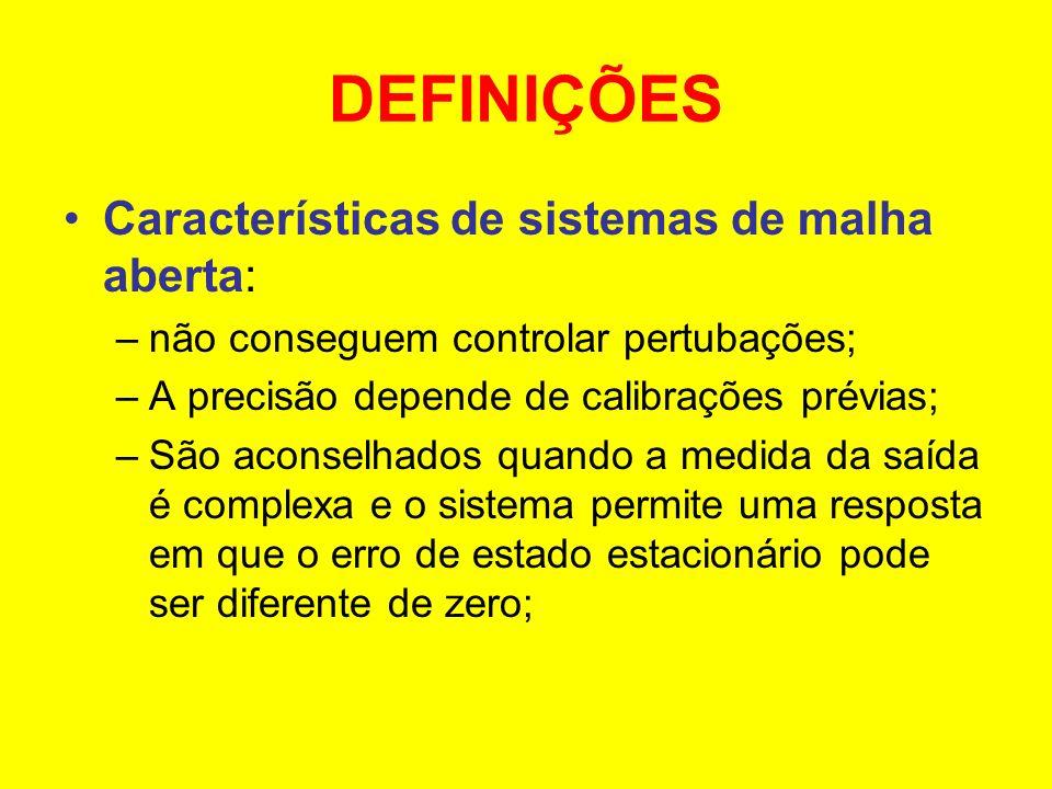 DEFINIÇÕES Características de sistemas de malha aberta: –não conseguem controlar pertubações; –A precisão depende de calibrações prévias; –São aconsel