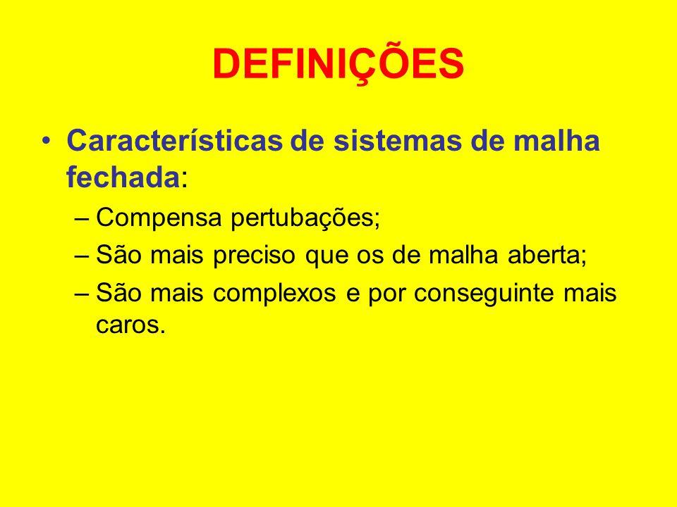 DEFINIÇÕES Características de sistemas de malha fechada: –Compensa pertubações; –São mais preciso que os de malha aberta; –São mais complexos e por co